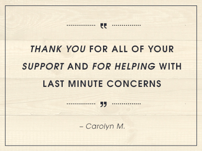 Thank you for all of your support and for helping with last minute concerns. – Carolyn M.