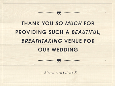 Thank you so much for providing such a beautiful, breathtaking venue for our wedding. – Staci & Joe F.